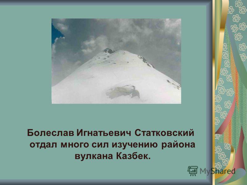 Болеслав Игнатьевич Статковский отдал много сил изучению района вулкана Казбек.