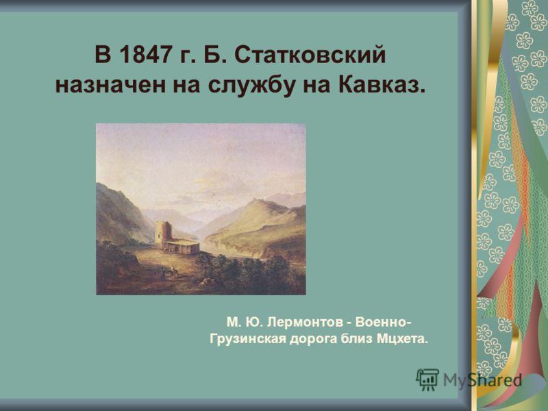 В 1847 г. Б. Статковский назначен на службу на Кавказ. М. Ю. Лермонтов - Военно- Грузинская дорога близ Мцхета.