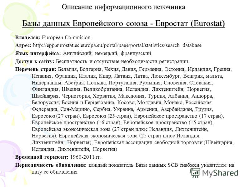 Описание информационного источника Базы данных Европейского союза - Евростат (Eurostat) Владелец: European Commision Адрес: http://epp.eurostat.ec.europa.eu/portal/page/portal/statistics/search_database Язык интерфейса: Английский, немецкий, французс