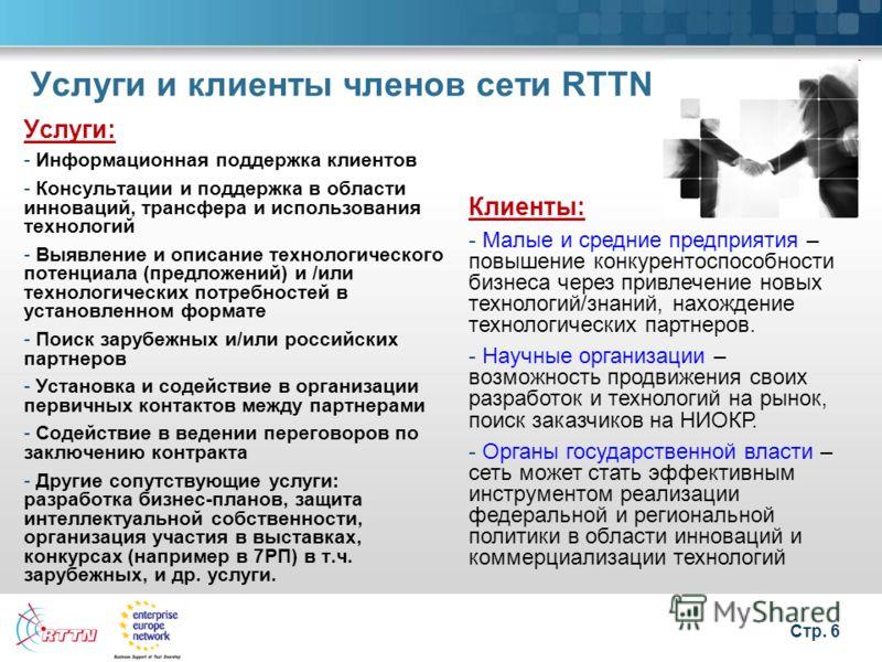 Стр. 6 Услуги и клиенты членов сети RTTN Услуги: - Информационная поддержка клиентов - Консультации и поддержка в области инноваций, трансфера и использования технологий - Выявление и описание технологического потенциала (предложений) и /или технолог