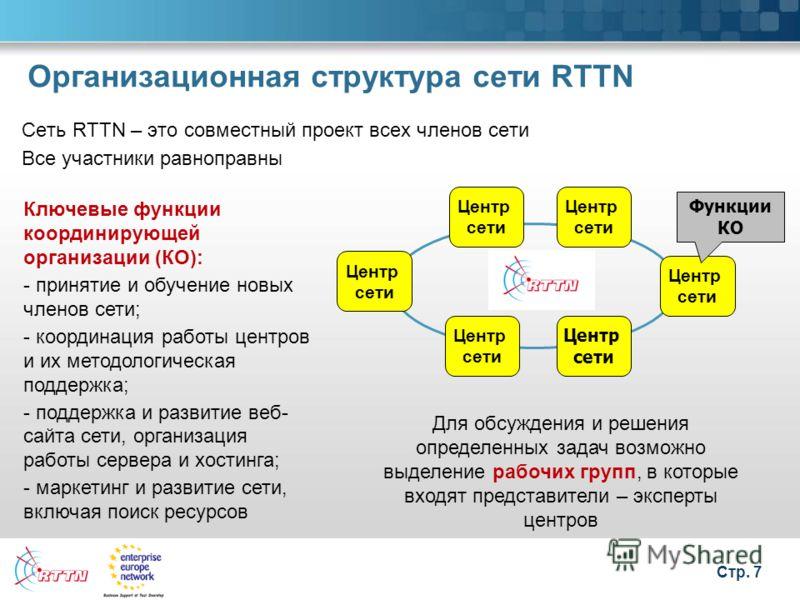 Стр. 7 Организационная структура сети RTTN Сеть RTTN – это совместный проект всех членов сети Все участники равноправны Ключевые функции координирующей организации (КО): - принятие и обучение новых членов сети; - координация работы центров и их метод