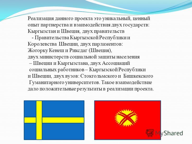 Реализация данного проекта это уникальный, ценный опыт партнерства и взаимодействия двух государств: Кыргызстан и Швеция, двух правительств - Правительства Кыргызской Республики и Королевства Швеции, двух парламентов: Жогорку Кенеш и Риксдаг (Швеция)