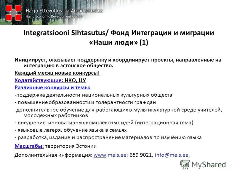 Integratsiooni Sihtasutus/ Фонд Интеграции и миграции «Наши люди» (1) Инициирует, оказывает поддержку и координирует проекты, направленные на интеграцию в эстонское общество. Каждый месяц новые конкурсы! Ходатайствующие: НКО, ЦУ Различные конкурсы и