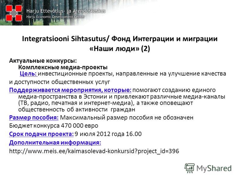 Integratsiooni Sihtasutus/ Фонд Интеграции и миграции «Наши люди» (2) Актуальные конкурсы: Комплексные медиа-проекты Цель: инвестиционные проекты, направленные на улучшение качества и доступности общественных услуг Поддерживается мероприятия, которые