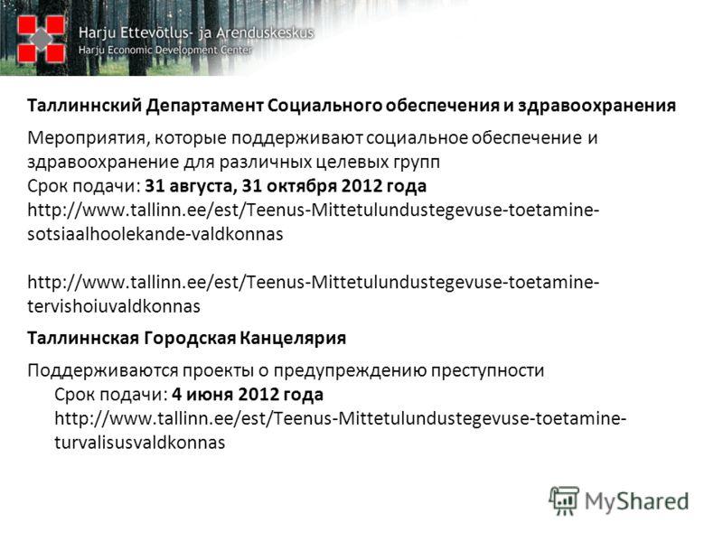 Таллиннский Департамент Социального обеспечения и здравоохранения Мероприятия, которые поддерживают социальное обеспечение и здравоохранение для различных целевых групп Срок подачи: 31 августа, 31 октября 2012 года http://www.tallinn.ee/est/Teenus-Mi