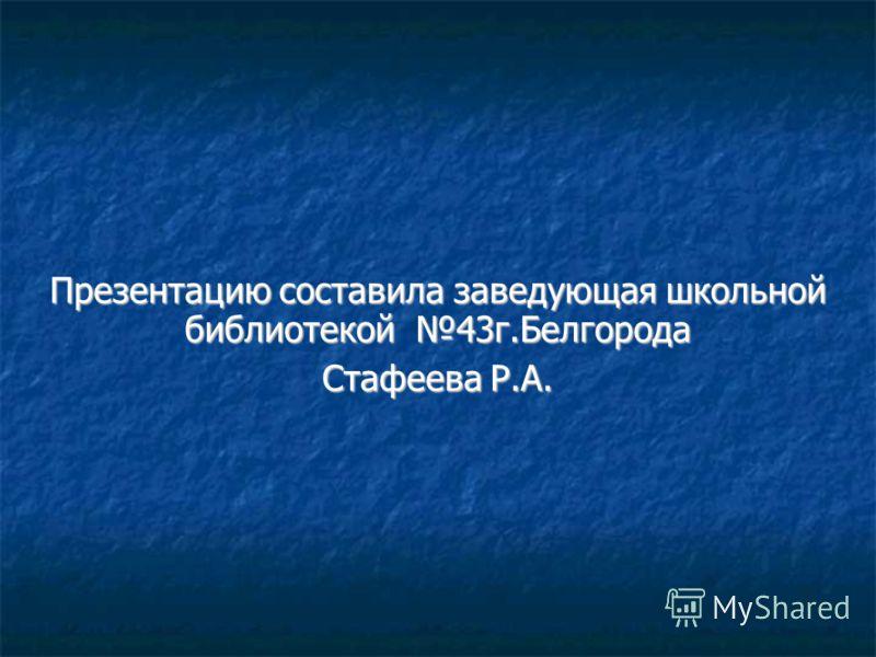 Презентацию составила заведующая школьной библиотекой 43г.Белгорода Стафеева Р.А.