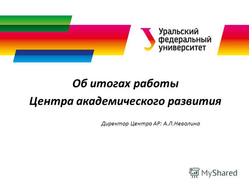 Об итогах работы Центра академического развития Директор Центра АР: А.Л.Неволина