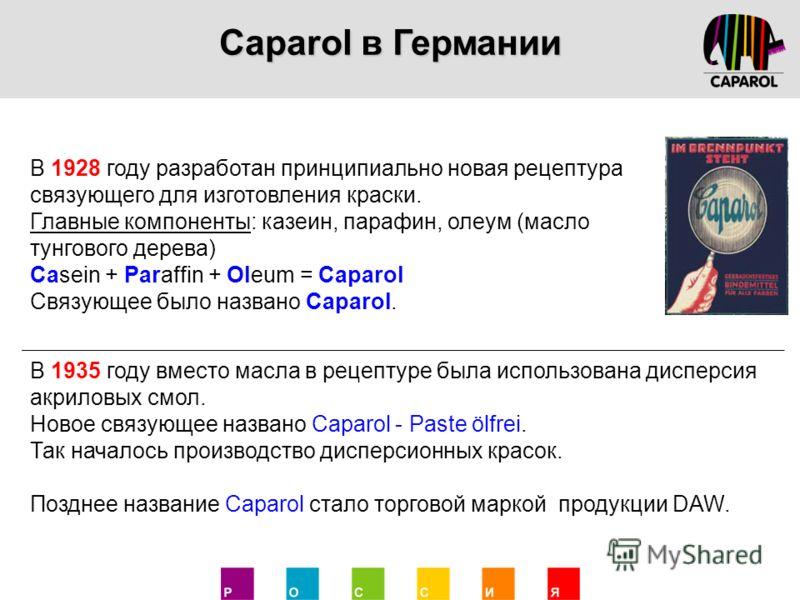В 1928 году разработан принципиально новая рецептура связующего для изготовления краски. Главные компоненты: казеин, парафин, олеум (масло тунгового дерева) Casein + Paraffin + Oleum = Caparol Связующее было названо Caparol. В 1935 году вместо масла