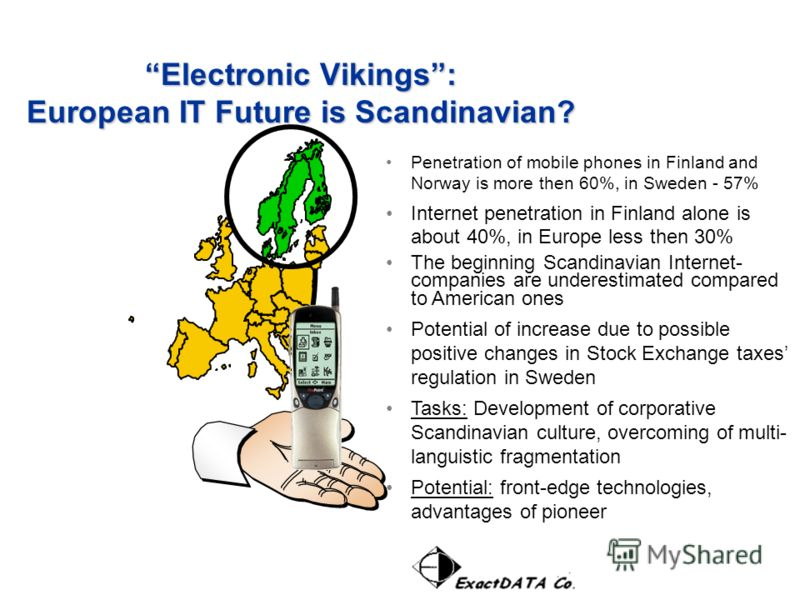 Penetration of mobile phones in Finland and Norway is more then 60%, in Sweden - 57% Internet penetration in Finland alone is about 40%, in Europe less then 30% The beginning Scandinavian Internet- companies are underestimated compared to American on