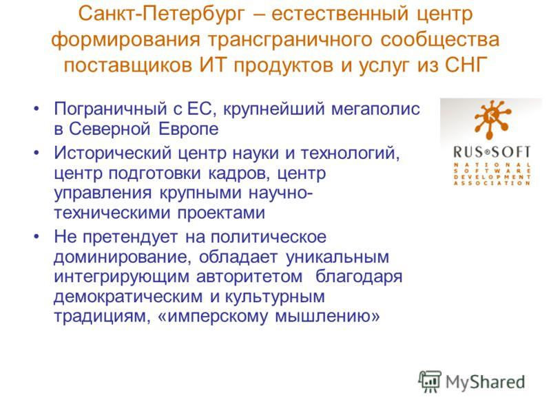 Санкт-Петербург – естественный центр формирования трансграничного сообщества поставщиков ИТ продуктов и услуг из СНГ Пограничный с ЕС, крупнейший мегаполис в Северной Европе Исторический центр науки и технологий, центр подготовки кадров, центр управл