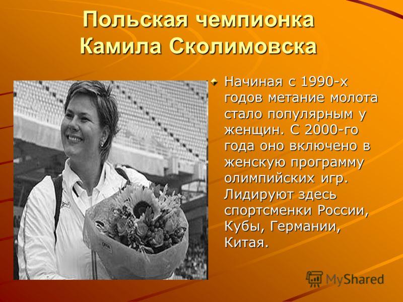 Польская чемпионка Камила Сколимовска Начиная с 1990-х годов метание молота стало популярным у женщин. С 2000-го года оно включено в женскую программу олимпийских игр. Лидируют здесь спортсменки России, Кубы, Германии, Китая.