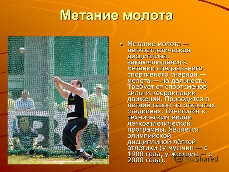 Метание молота Метание молота легкоатлетическая дисциплина, заключающаяся в метании специального спортивного снаряда молота на дальность. Требует от спортсменов силы и координации движений. Проводится в летний сезон на открытых стадионах. Относится к