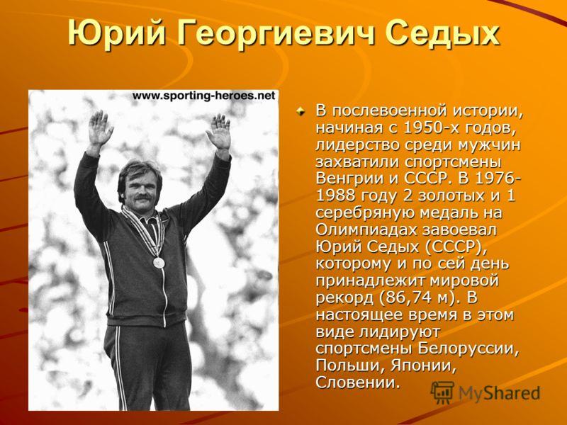Юрий Георгиевич Седых В послевоенной истории, начиная с 1950-х годов, лидерство среди мужчин захватили спортсмены Венгрии и СССР. В 1976- 1988 году 2 золотых и 1 серебряную медаль на Олимпиадах завоевал Юрий Седых (СССР), которому и по сей день прина