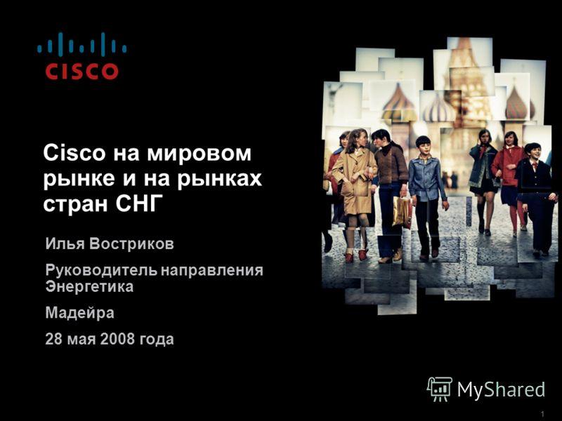 1 Cisco на мировом рынке и на рынках стран СНГ Илья Востриков Руководитель направления Энергетика Мадейра 28 мая 2008 года