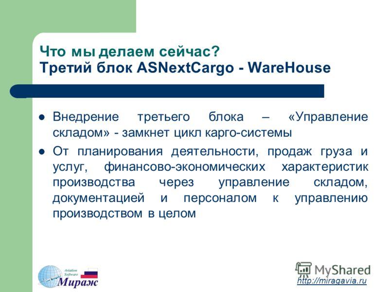 Что мы делаем сейчас? Третий блок ASNextCargo - WareHouse http://miragavia.ru Внедрение третьего блока – «Управление складом» - замкнет цикл карго-системы От планирования деятельности, продаж груза и услуг, финансово-экономических характеристик произ