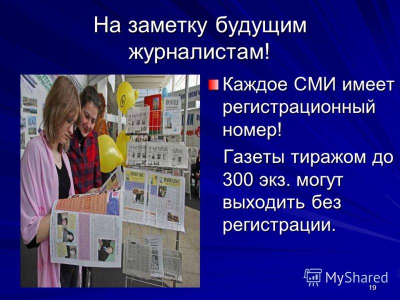 19 На заметку будущим журналистам! Каждое СМИ имеет регистрационный номер! Газеты тиражом до 300 экз. могут выходить без регистрации. Газеты тиражом до 300 экз. могут выходить без регистрации.