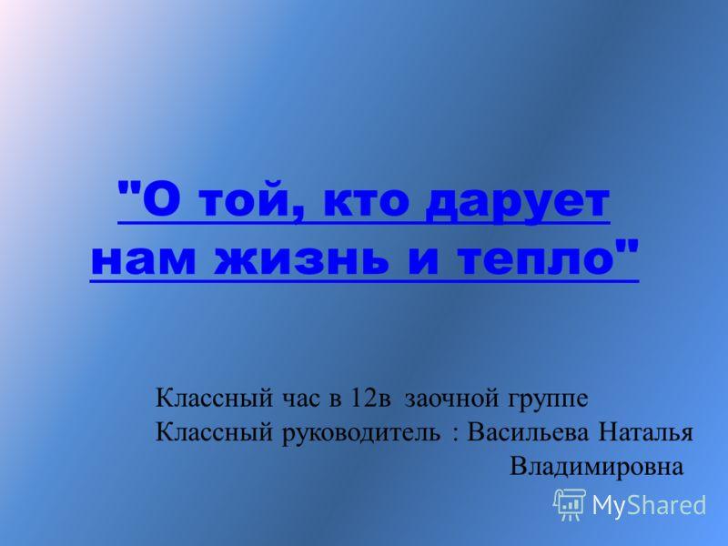 О той, кто дарует нам жизнь и тепло Классный час в 12в заочной группе Классный руководитель : Васильева Наталья Владимировна