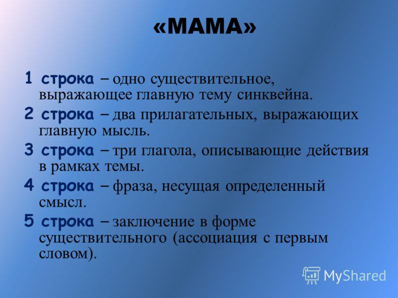«МАМА» 1 строка – одно существительное, выражающее главную тему cинквейна. 2 строка – два прилагательных, выражающих главную мысль. 3 строка – три глагола, описывающие действия в рамках темы. 4 строка – фраза, несущая определенный смысл. 5 строка – з