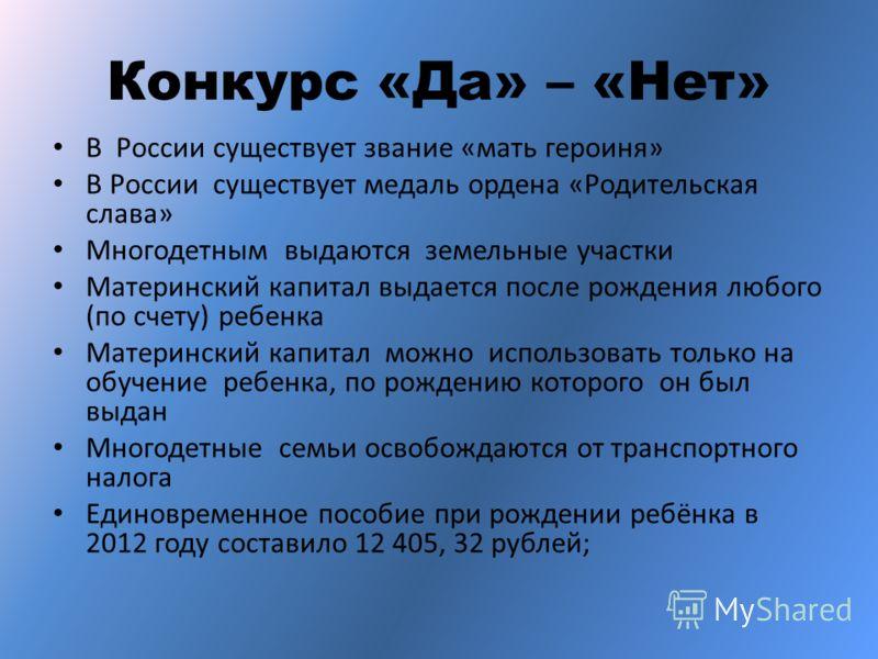 Конкурс «Да» – «Нет» В России существует звание «мать героиня» В России существует медаль ордена «Родительская слава» Многодетным выдаются земельные участки Материнский капитал выдается после рождения любого (по счету) ребенка Материнский капитал мож