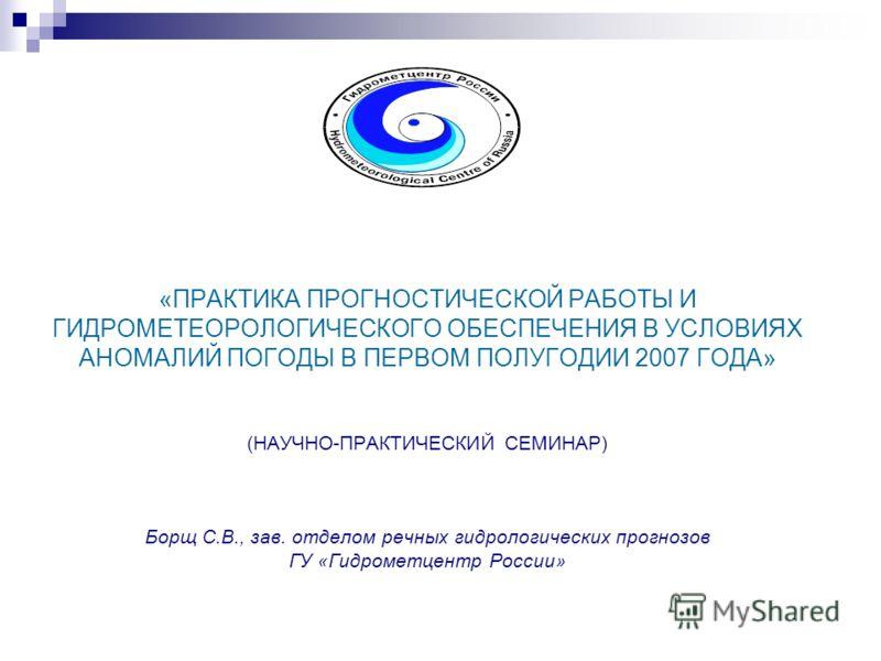 «ПРАКТИКА ПРОГНОСТИЧЕСКОЙ РАБОТЫ И ГИДРОМЕТЕОРОЛОГИЧЕСКОГО ОБЕСПЕЧЕНИЯ В УСЛОВИЯХ АНОМАЛИЙ ПОГОДЫ В ПЕРВОМ ПОЛУГОДИИ 2007 ГОДА» (НАУЧНО-ПРАКТИЧЕСКИЙ СЕМИНАР) Борщ С.В., зав. отделом речных гидрологических прогнозов ГУ «Гидрометцентр России»