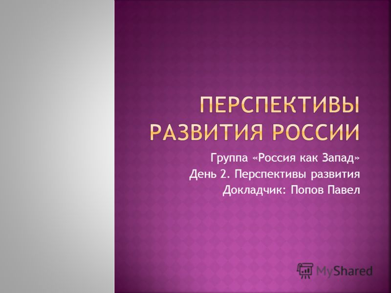 Группа «Россия как Запад» День 2. Перспективы развития Докладчик: Попов Павел