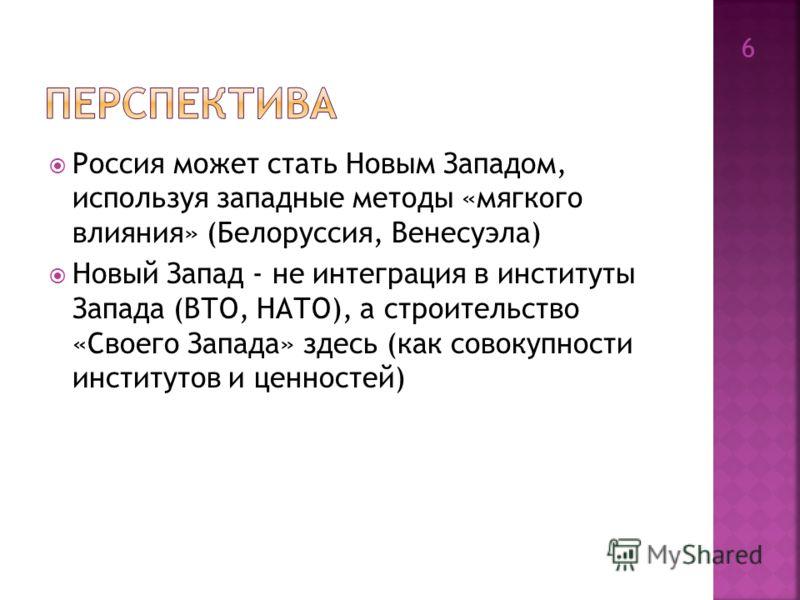 Россия может стать Новым Западом, используя западные методы «мягкого влияния» (Белоруссия, Венесуэла) Новый Запад - не интеграция в институты Запада (ВТО, НАТО), а строительство «Своего Запада» здесь (как совокупности институтов и ценностей) 6