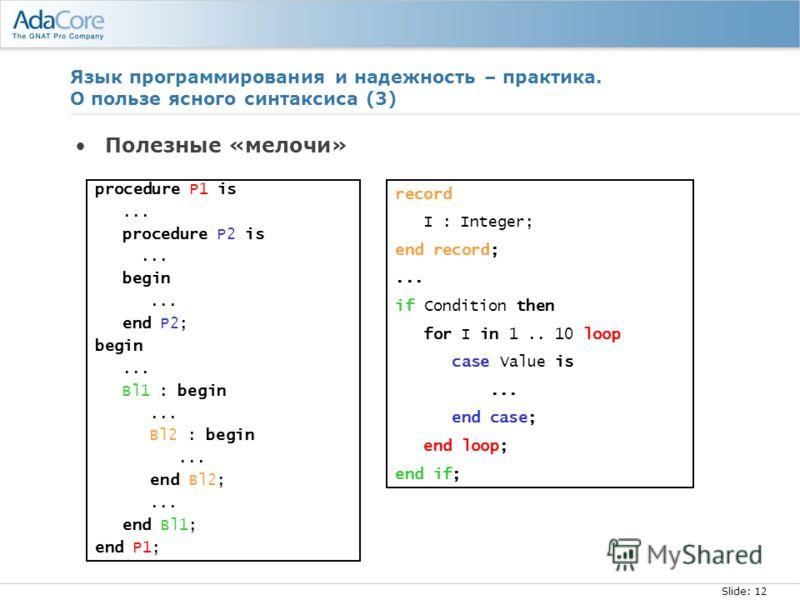 Slide: 12 Язык программирования и надежность – практика. О пользе ясного синтаксиса (3) Полезные «мелочи» procedure P1 is... procedure P2 is... begin... end P2; begin... Bl1 : begin... Bl2 : begin... end Bl2;... end Bl1; end P1; record I : Integer; e