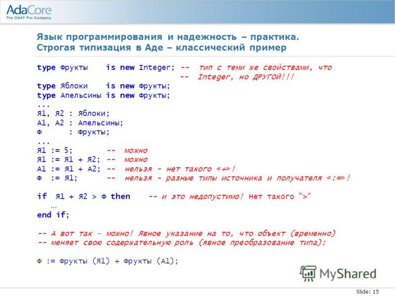 Slide: 15 Язык программирования и надежность – практика. Строгая типизация в Аде – классический пример type Фрукты is new Integer; -- тип с теми же свойствами, что -- Integer, но ДРУГОЙ!!! type Яблоки is new Фрукты; type Апельсины is new Фрукты;... Я