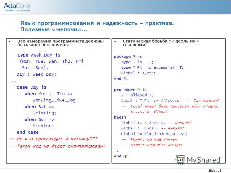 Slide: 18 Язык программирования и надежность – практика. Полезные «мелочи»… Все намерения программиста должны быть явно обозначены type Week_Day is (Mon, Tue, Wen, Thu, Fri, Sat, Sun); Day : Week_Day;... case Day is when Mon.. Thu => Working_Like_Dog