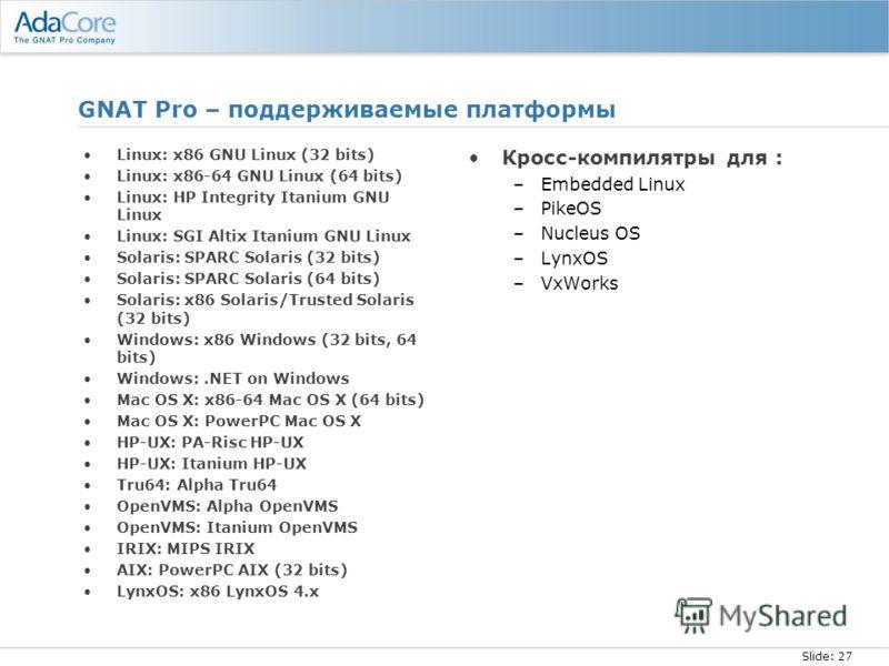 Slide: 27 GNAT Pro – поддерживаемые платформы Linux: x86 GNU Linux (32 bits) Linux: x86-64 GNU Linux (64 bits) Linux: HP Integrity Itanium GNU Linux Linux: SGI Altix Itanium GNU Linux Solaris: SPARC Solaris (32 bits) Solaris: SPARC Solaris (64 bits)