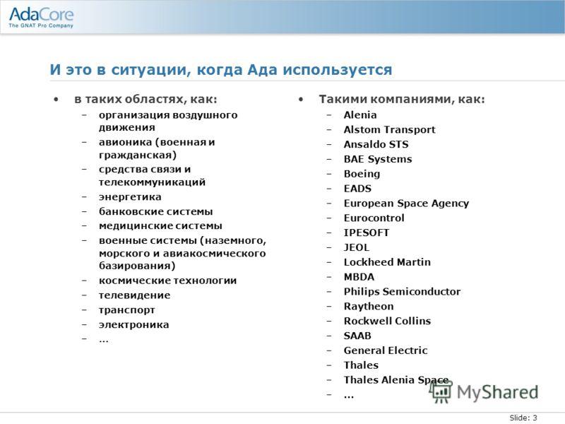 Slide: 3 И это в ситуации, когда Ада используется в таких областях, как: –организация воздушного движения –авионика (военная и гражданская) –средства связи и телекоммуникаций –энергетика –банковские системы –медицинские системы –военные системы (назе
