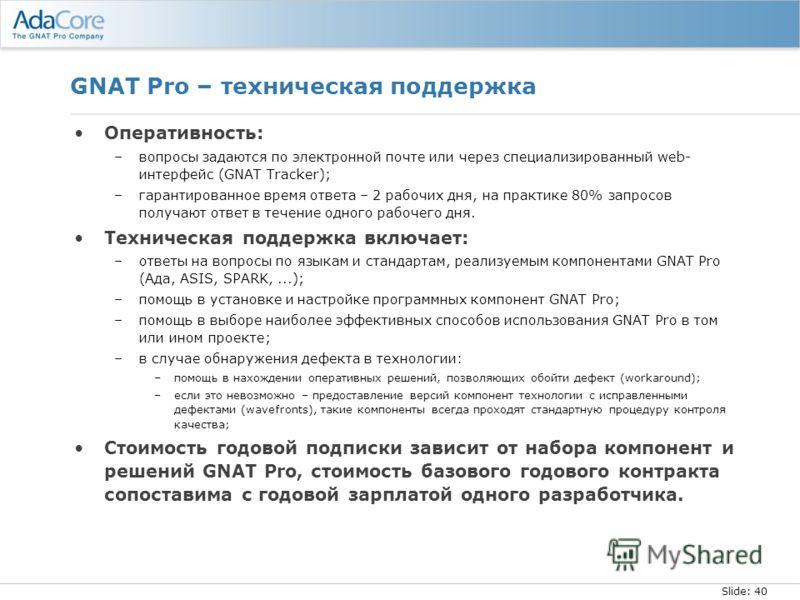Slide: 40 GNAT Pro – техническая поддержка Оперативность: –вопросы задаются по электронной почте или через специализированный web- интерфейс (GNAT Tracker); –гарантированное время ответа – 2 рабочих дня, на практике 80% запросов получают ответ в тече