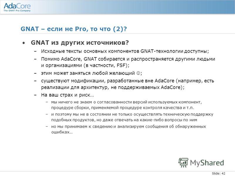Slide: 42 GNAT – если не Pro, то что (2)? GNAT из других источников? –Исходные тексты основных компонентов GNAT-технологии доступны; –Помимо AdaCore, GNAT собирается и распространяется другими людьми и организациями (в частности, FSF); –этим может за