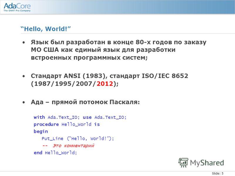 Slide: 5 Hello, World! Язык был разработан в конце 80-х годов по заказу МО США как единый язык для разработки встроенных программных систем; Стандарт ANSI (1983), стандарт ISO/IEC 8652 (1987/1995/2007/2012); Ада – прямой потомок Паскаля: with Ada.Tex