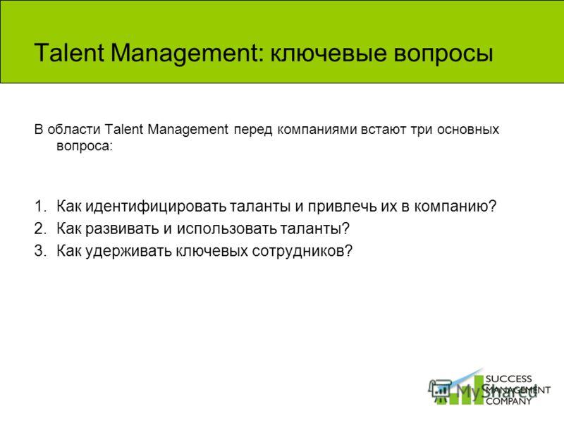 Talent Management: ключевые вопросы В области Talent Management перед компаниями встают три основных вопроса: 1.Как идентифицировать таланты и привлечь их в компанию? 2.Как развивать и использовать таланты? 3.Как удерживать ключевых сотрудников?