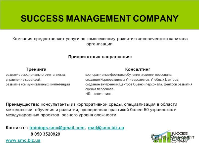 SUCCESS MANAGEMENT COMPANY Компания предоставляет услуги по комплексному развитию человеческого капитала организации. Приоритетные направления: Тренинги Консалтинг развитие эмоционального интеллекта, корпоративные форматы обучения и оценки персонала,