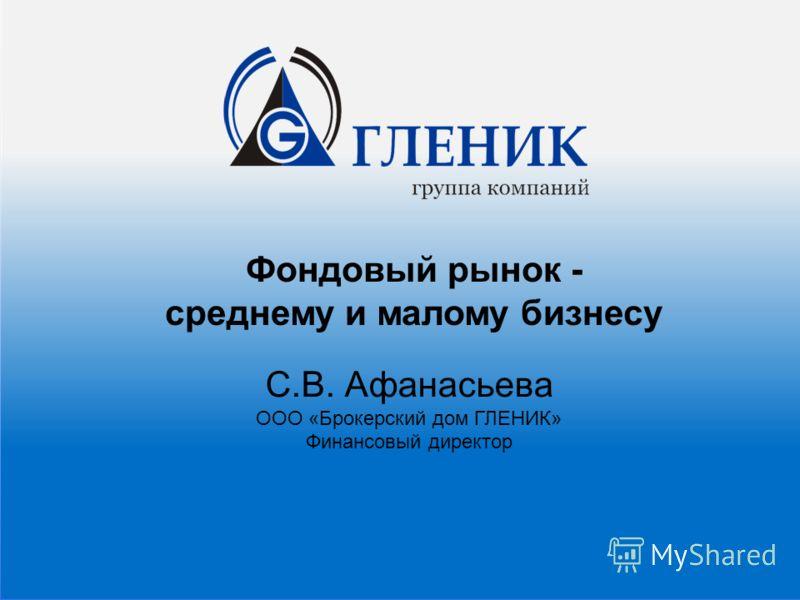 С.В. Афанасьева ООО «Брокерский дом ГЛЕНИК» Финансовый директор Фондовый рынок - среднему и малому бизнесу