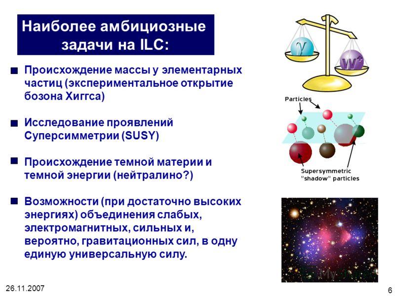 26.11.2007 6 Наиболее амбициозные задачи на ILC: Происхождение массы у элементарных частиц (экспериментальное открытие бозона Хиггса) Исследование проявлений Суперсимметрии (SUSY) Происхождение темной материи и темной энергии (нейтралино?) Возможност