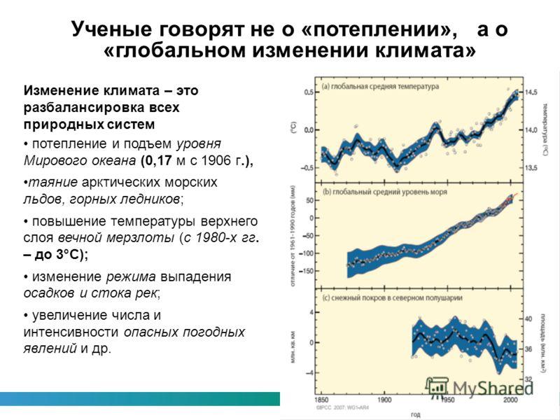 Ученые говорят не о «потеплении», а о «глобальном изменении климата» Изменение климата – это разбалансировка всех природных систем потепление и подъем уровня Мирового океана (0,17 м с 1906 г.), таяние арктических морских льдов, горных ледников; повыш