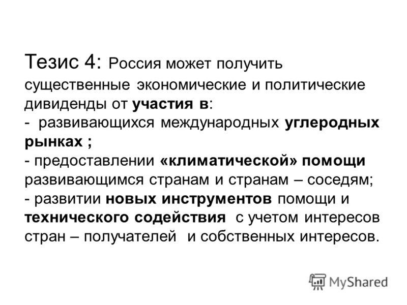 Тезис 4: Россия может получить существенные экономические и политические дивиденды от участия в: - развивающихся международных углеродных рынках ; - предоставлении «климатической» помощи развивающимся странам и странам – соседям; - развитии новых инс