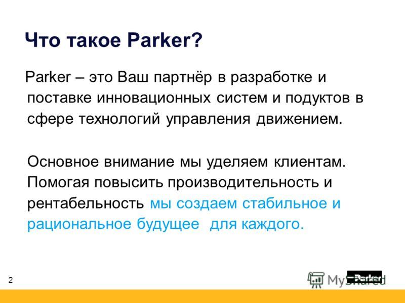 2 Что такое Parker? Parker – это Ваш партнёр в разработке и поставке инновационных систем и подуктов в сфере технологий управления движением. Основное внимание мы уделяем клиентам. Помогая повысить производительность и рентабельность мы создаем стаби