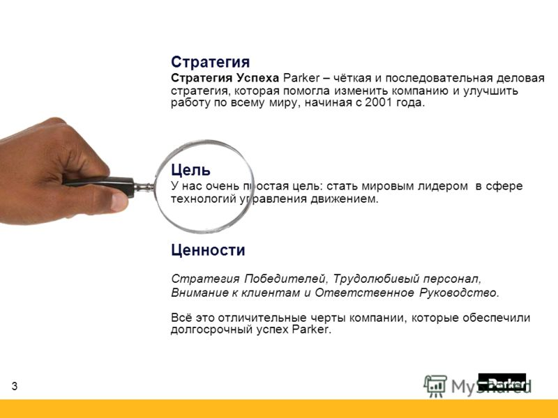 3 Стратегия Стратегия Успеха Parker – чёткая и последовательная деловая стратегия, которая помогла изменить компанию и улучшить работу по всему миру, начиная с 2001 года. Цель У нас очень простая цель: стать мировым лидером в сфере технологий управле