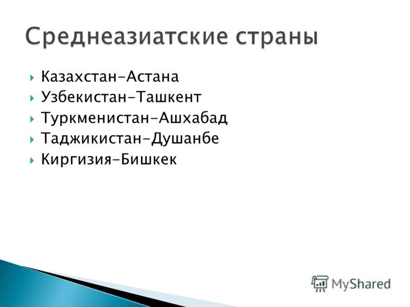 Казахстан-Астана Узбекистан-Ташкент Туркменистан-Ашхабад Таджикистан-Душанбе Киргизия-Бишкек