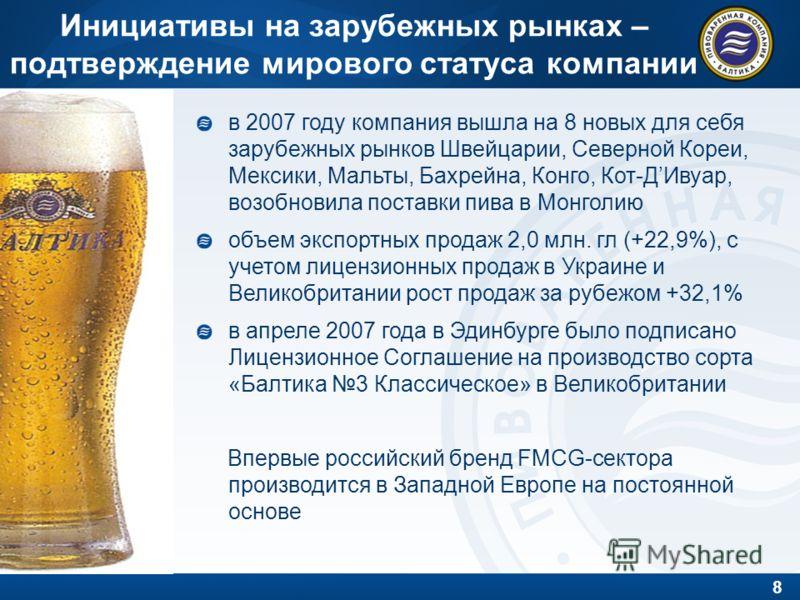 8 Инициативы на зарубежных рынках – подтверждение мирового статуса компании в 2007 году компания вышла на 8 новых для себя зарубежных рынков Швейцарии, Северной Кореи, Мексики, Мальты, Бахрейна, Конго, Кот-ДИвуар, возобновила поставки пива в Монголию