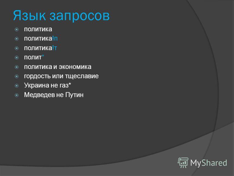 Язык запросов политика политика!п политика!т полит* политика и экономика гордость или тщеславие Украина не газ* Медведев не Путин
