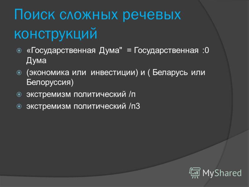 Поиск сложных речевых конструкций «Государственная Дума = Государственная :0 Дума (экономика или инвестиции) и ( Беларусь или Белоруссия) экстремизм политический /п экстремизм политический /п3