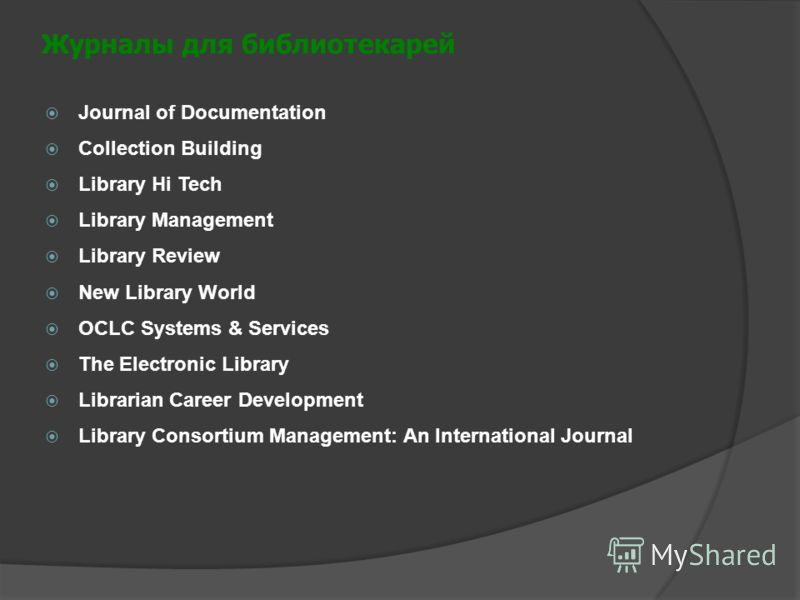 Журналы для библиотекарей Journal of Documentation Collection Building Library Hi Tech Library Management Library Review New Library World OCLC Systems & Services The Electronic Library Librarian Career Development Library Consortium Management: An I