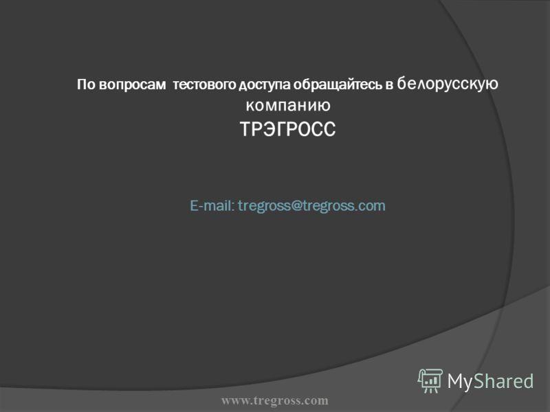 По вопросам тестового доступа обращайтесь в белорусскую компанию ТРЭГРОСС E-mail: tregross@tregross.com www.tregross.com