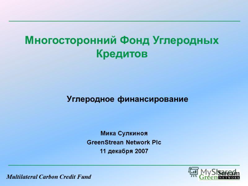 Multilateral Carbon Credit Fund Углеродное финансирование Многосторонний Фонд Углеродных Кредитов Мика Сулкиноя GreenStrean Network Plc 11 декабря 2007