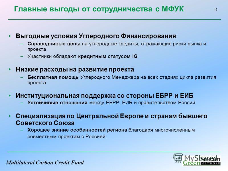 Multilateral Carbon Credit Fund 12 Главные выгоды от сотрудничества с МФУК Выгодные условия Углеродного Финансирования –Справедливые цены на углеродные кредиты, отражающие риски рынка и проекта –Участники обладают кредитным статусом IG Низкие расходы